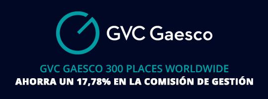 Ahorro del 17,78% en la comisión de gestión del fondo GVC Gaesco 300 Places Worldwide